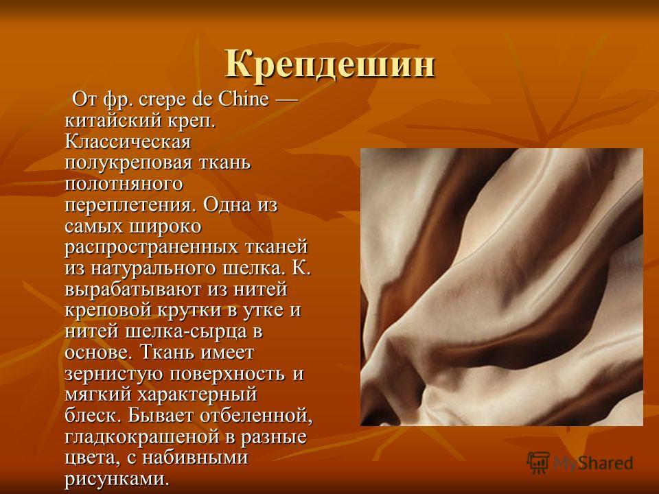 Крепдешин От фр. crepe de Chine китайский креп. Классическая полукреповая ткань полотняного переплетения. Одна из самых широко распространенных тканей из натурального шелка. К. вырабатывают из нитей креповой крутки в утке и нитей шелка-сырца в основе