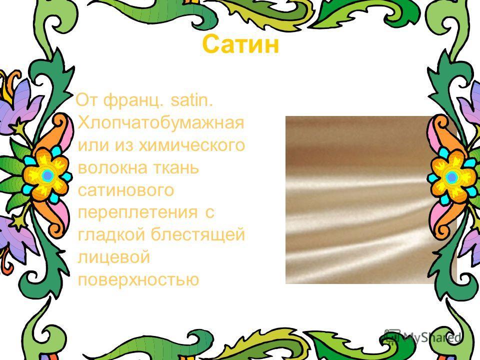 Сатин От франц. satin. Хлопчатобумажная или из химического волокна ткань сатинового переплетения с гладкой блестящей лицевой поверхностью