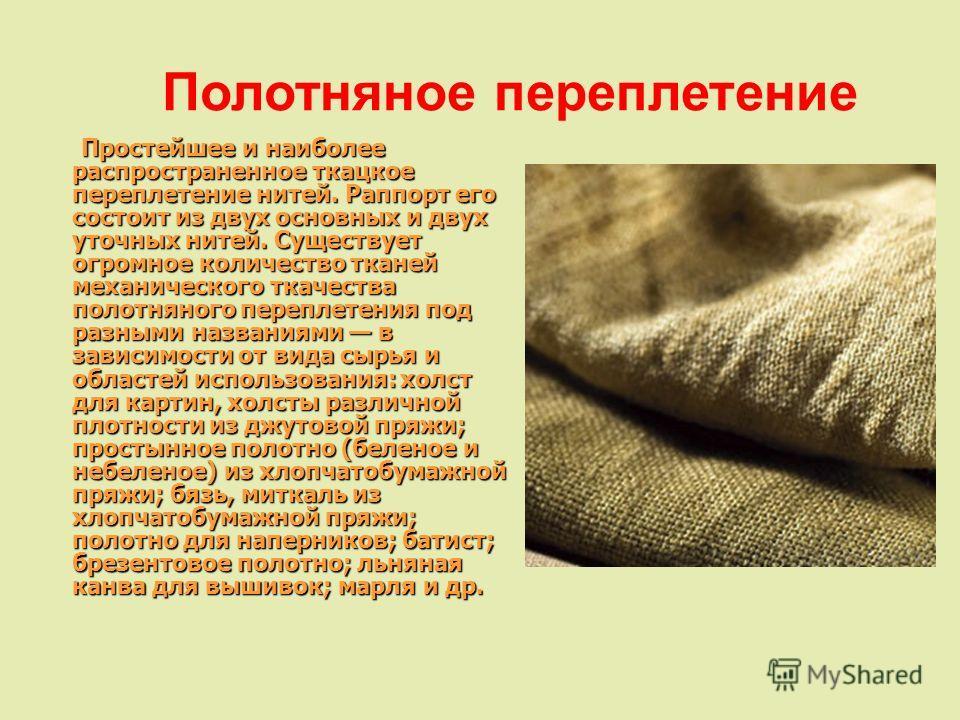 Простейшее и наиболее распространенное ткацкое переплетение нитей. Раппорт его состоит из двух основных и двух уточных нитей. Существует огромное количество тканей механического ткачества полотняного переплетения под разными названиями в зависимости