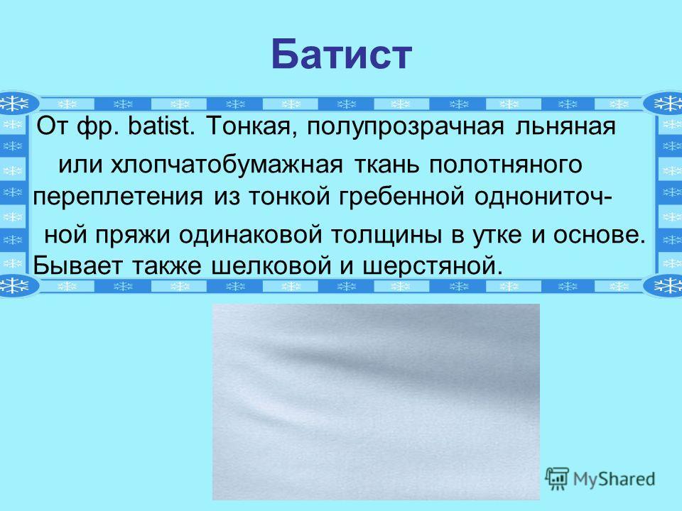 Батист От фр. batist. Тонкая, полупрозрачная льняная или хлопчатобумажная ткань полотняного переплетения из тонкой гребенной однониточ- ной пряжи одинаковой толщины в утке и основе. Бывает также шелковой и шерстяной.