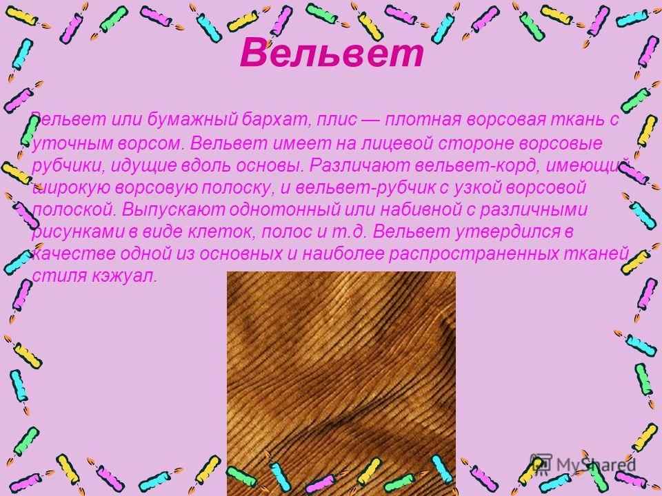 Вельвет Вельвет или бумажный бархат, плис плотная ворсовая ткань с уточным ворсом. Вельвет имеет на лицевой стороне ворсовые рубчики, идущие вдоль основы. Различают вельвет-корд, имеющий широкую ворсовую полоску, и вельвет-рубчик с узкой ворсовой пол