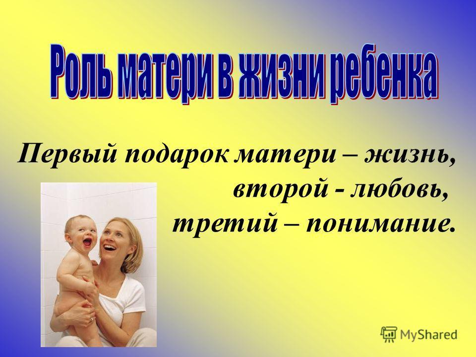 Первый подарок матери – жизнь, второй - любовь, третий – понимание.