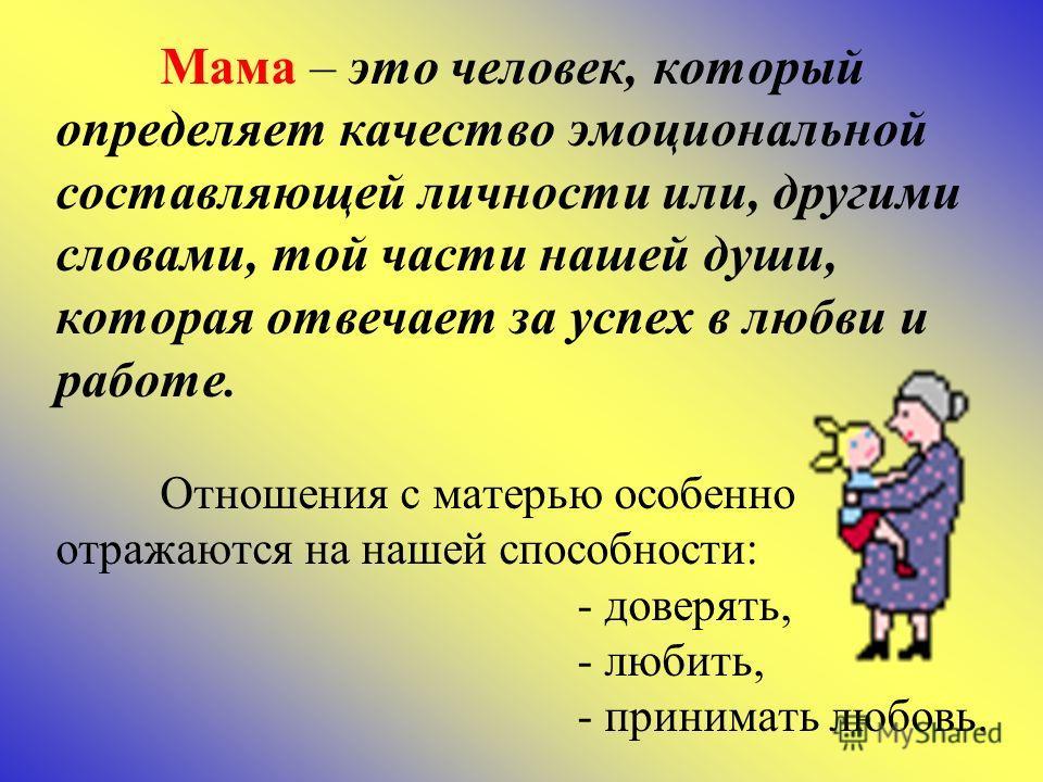 Мама – это человек, который определяет качество эмоциональной составляющей личности или, другими словами, той части нашей души, которая отвечает за успех в любви и работе. Отношения с матерью особенно отражаются на нашей способности: - доверять, - лю
