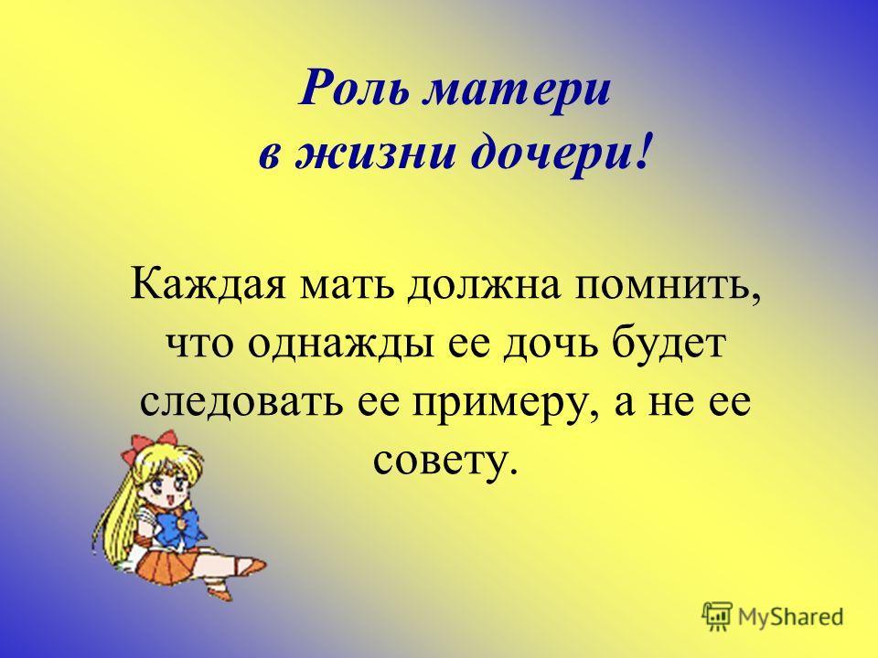 Роль матери в жизни дочери! Каждая мать должна помнить, что однажды ее дочь будет следовать ее примеру, а не ее совету.