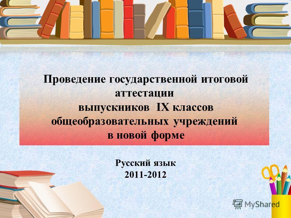 Проведение государственной итоговой аттестации выпускников IX классов общеобразовательных учреждений в новой форме Русский язык 2011-2012