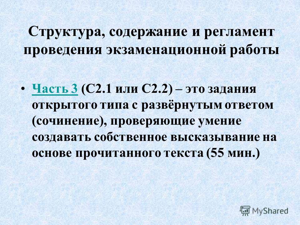 Структура, содержание и регламент проведения экзаменационной работы Часть 3 (С2.1 или С2.2) – это задания открытого типа с развёрнутым ответом (сочинение), проверяющие умение создавать собственное высказывание на основе прочитанного текста (55 мин.)Ч