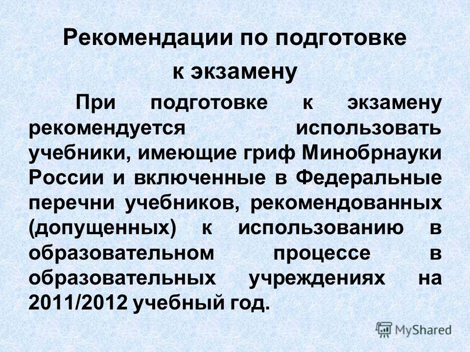 Рекомендации по подготовке к экзамену При подготовке к экзамену рекомендуется использовать учебники, имеющие гриф Минобрнауки России и включенные в Федеральные перечни учебников, рекомендованных (допущенных) к использованию в образовательном процессе