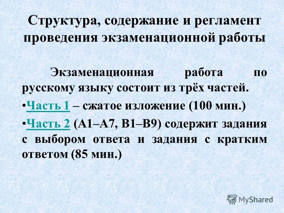 Структура, содержание и регламент проведения экзаменационной работы Экзаменационная работа по русскому языку состоит из трёх частей. Часть 1 – сжатое изложение (100 мин.)Часть 1 Часть 2 (А1–А7, В1–В9) содержит задания с выбором ответа и задания с кра