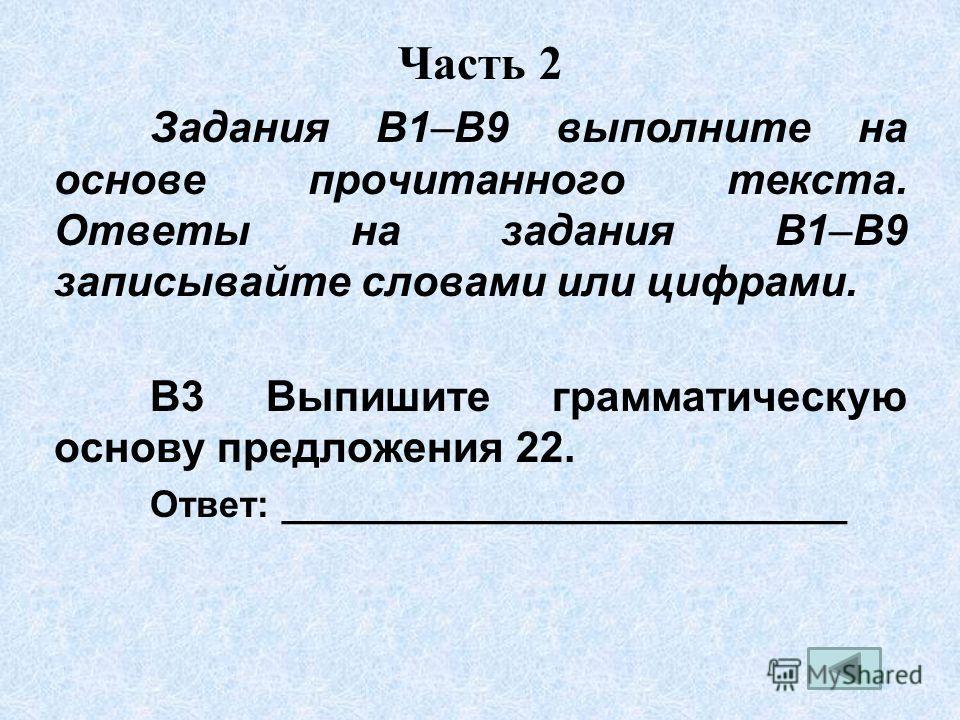 Часть 2 Задания B1–B9 выполните на основе прочитанного текста. Ответы на задания В1–В9 записывайте словами или цифрами. В3 Выпишите грамматическую основу предложения 22. Ответ: ___________________________
