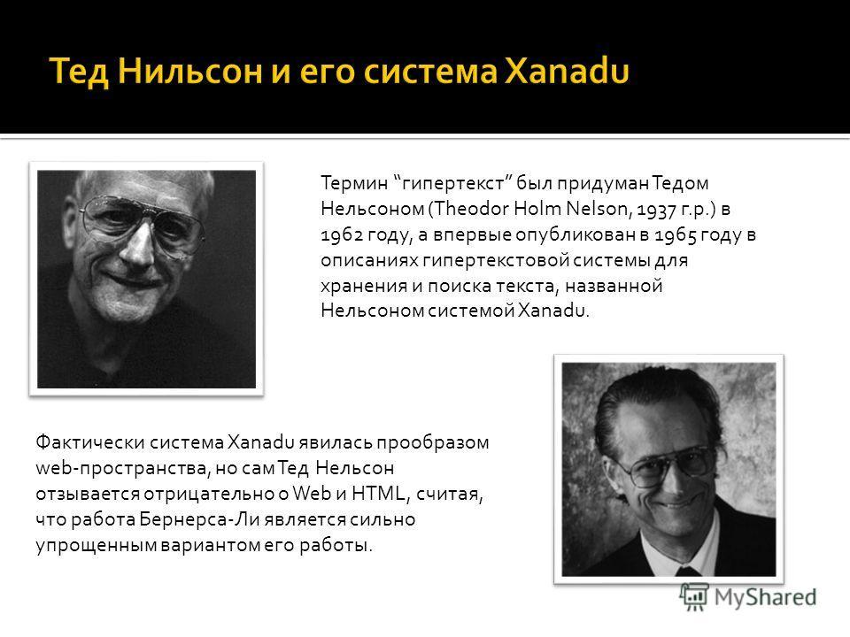 Термин гипертекст был придуман Тедом Нельсоном (Theodor Holm Nelson, 1937 г.р.) в 1962 году, а впервые опубликован в 1965 году в описаниях гипертекстовой системы для хранения и поиска текста, названной Нельсоном системой Xanadu. Фактически система Xa