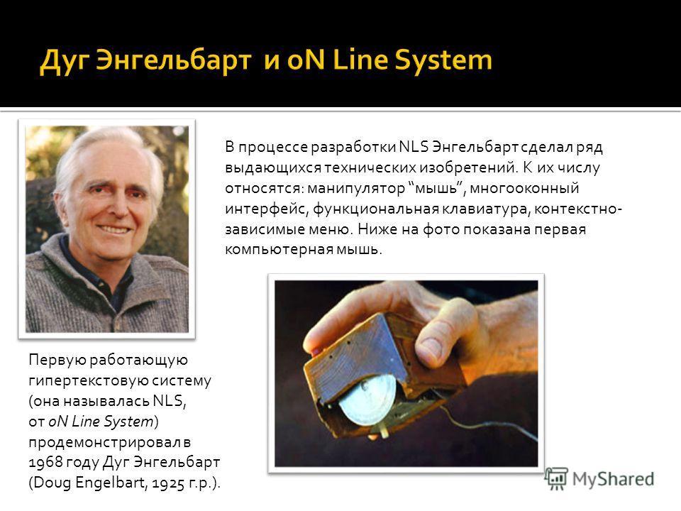Первую работающую гипертекстовую систему (она называлась NLS, от oN Line System) продемонстрировал в 1968 году Дуг Энгельбарт (Doug Engelbart, 1925 г.р.). В процессе разработки NLS Энгельбарт сделал ряд выдающихся технических изобретений. К их числу
