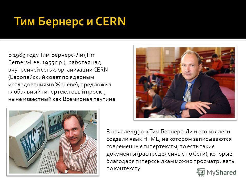 В 1989 году Тим Бернерс-Ли (Tim Berners-Lee, 1955 г.р.), работая над внутренней сетью организации CERN (Европейский совет по ядерным исследованиям в Женеве), предложил глобальный гипертекстовый проект, ныне известный как Всемирная паутина. В начале 1