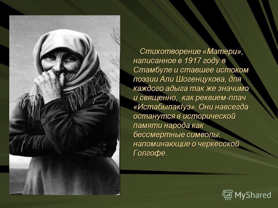 Стихотворение «Матери», написанное в 1917 году в Стамбуле и ставшее истоком поэзии Али Шогенцукова, для каждого адыга так же значимо и священно, как реквием-плач «ИстабылакIуэ». Они навсегда останутся в исторической памяти народа как бессмертные симв