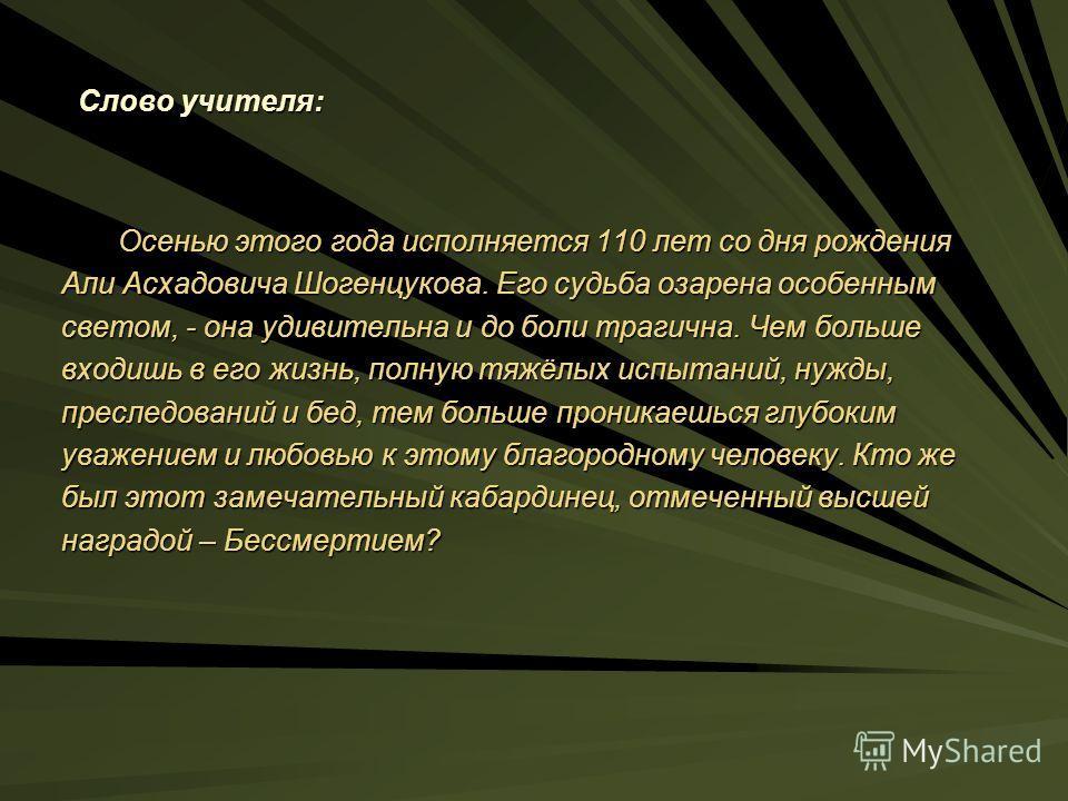 Слово учителя: Осенью этого года исполняется 110 лет со дня рождения Осенью этого года исполняется 110 лет со дня рождения Али Асхадовича Шогенцукова. Его судьба озарена особенным светом, - она удивительна и до боли трагична. Чем больше входишь в его