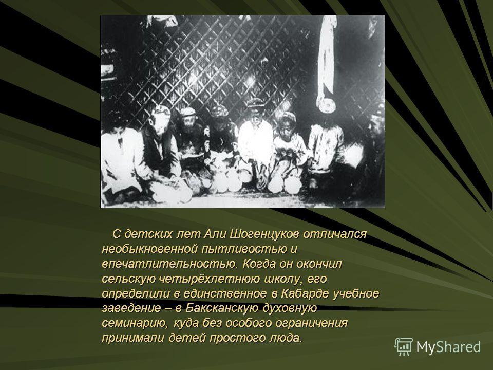 С детских лет Али Шогенцуков отличался необыкновенной пытливостью и впечатлительностью. Когда он окончил сельскую четырёхлетнюю школу, его определили в единственное в Кабарде учебное заведение – в Баксканскую духовную семинарию, куда без особого огра