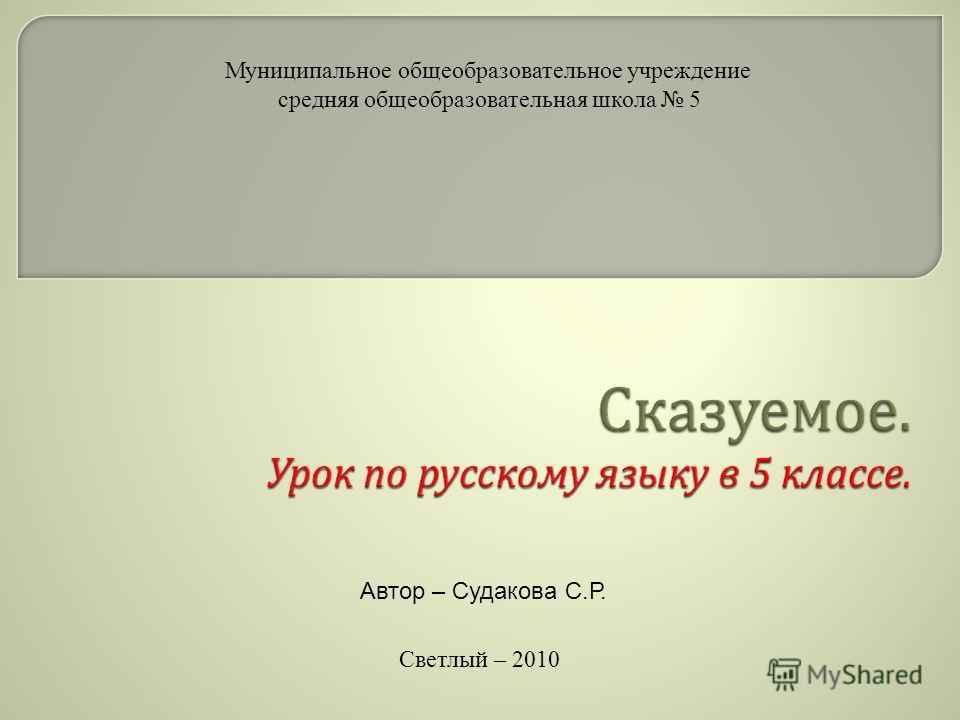 Муниципальное общеобразовательное учреждение средняя общеобразовательная школа 5 Светлый – 2010 Автор – Судакова С.Р.