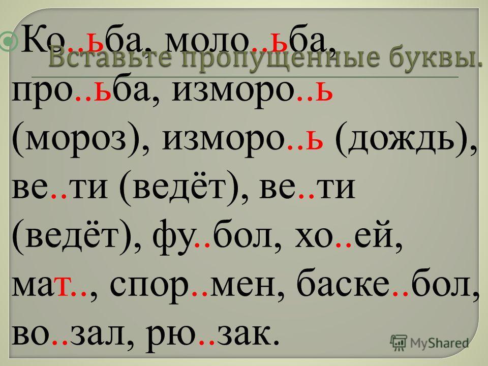 Ко..ьба, моло..ьба, про..ьба, изморо..ь (мороз), изморо..ь (дождь), ве..ти (ведёт), ве..ти (ведёт), фу..бол, хо..ей, мат.., спор..мен, баске..бол, во..зал, рю..зак.