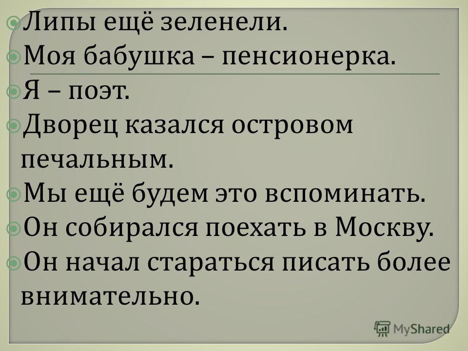 Липы ещё зеленели. Моя бабушка – пенсионерка. Я – поэт. Дворец казался островом печальным. Мы ещё будем это вспоминать. Он собирался поехать в Москву. Он начал стараться писать более внимательно.