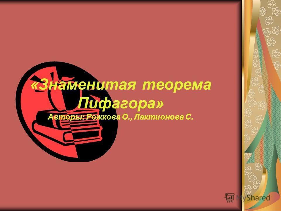 «Знаменитая теорема Пифагора» Авторы: Рожкова О., Лактионова С.