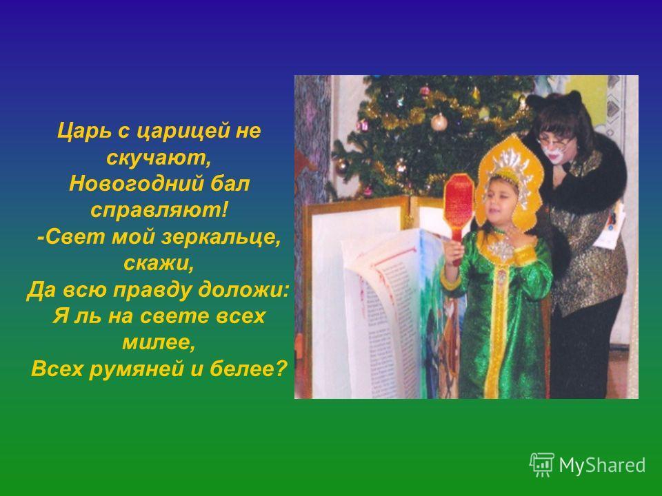 Царь с царицей не скучают, Новогодний бал справляют! -Свет мой зеркальце, скажи, Да всю правду доложи: Я ль на свете всех милее, Всех румяней и белее?