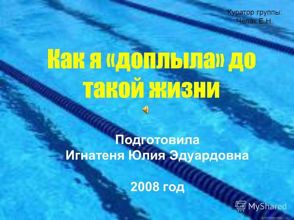 Как я «доплыла» до такой жизни Подготовила Игнатеня Юлия Эдуардовна 2008 год Куратор группы: Челак Е.Н.