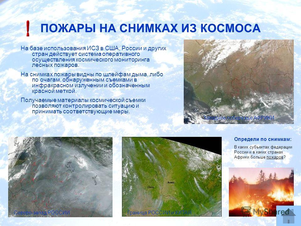 ПОЖАРЫ НА СНИМКАХ ИЗ КОСМОСА На базе использования ИСЗ в США, России и других стран действует система оперативного осуществления космического мониторинга лесных пожаров. На снимках пожары видны по шлейфам дыма, либо по очагам, обнаруженным съемками в