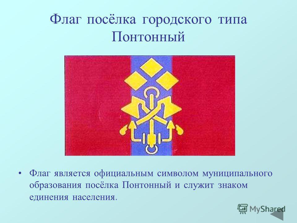 Флаг посёлка городского типа Понтонный Флаг является официальным символом муниципального образования посёлка Понтонный и служит знаком единения населения.