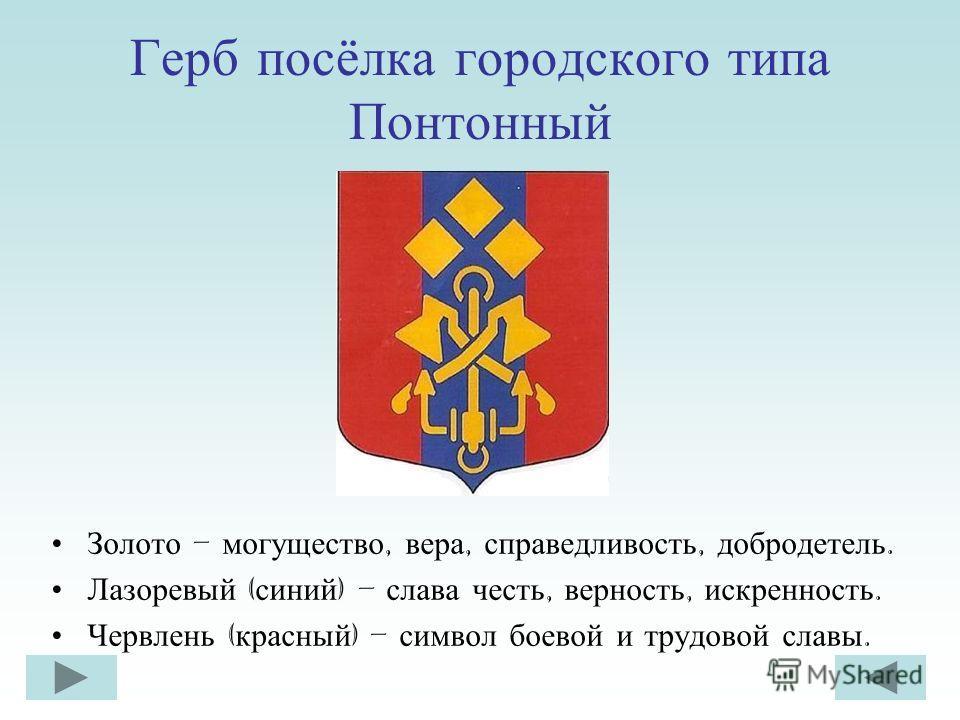 Герб посёлка городского типа Понтонный Золото – могущество, вера, справедливость, добродетель. Лазоревый ( синий ) – слава честь, верность, искренность. Червлень ( красный ) – символ боевой и трудовой славы.