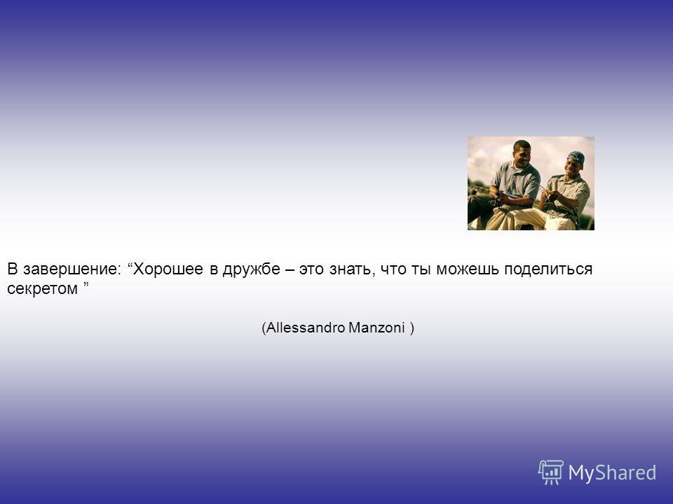 В завершение: Хорошее в дружбе – это знать, что ты можешь поделиться секретом (Allessandro Manzoni )
