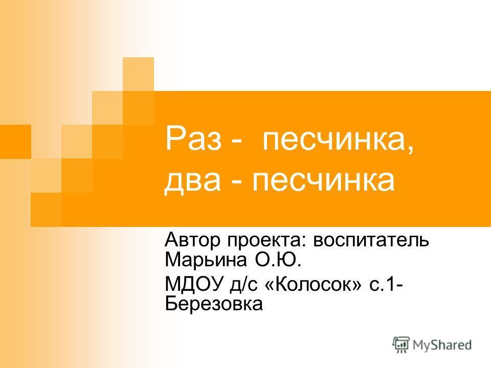 Раз - песчинка, два - песчинка Автор проекта: воспитатель Марьина О.Ю. МДОУ д/с «Колосок» с.1- Березовка