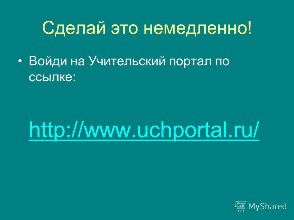 Сделай это немедленно! Войди на Учительский портал по ссылке: http://www.uchportal.ru/