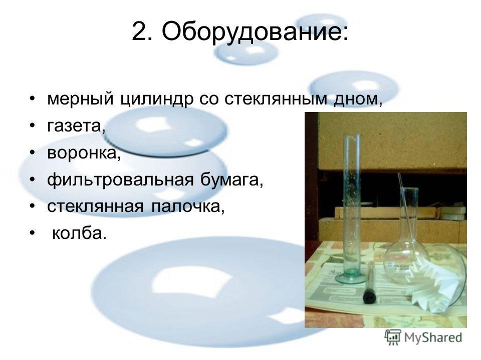 2. Оборудование: мерный цилиндр со стеклянным дном, газета, воронка, фильтровальная бумага, стеклянная палочка, колба.