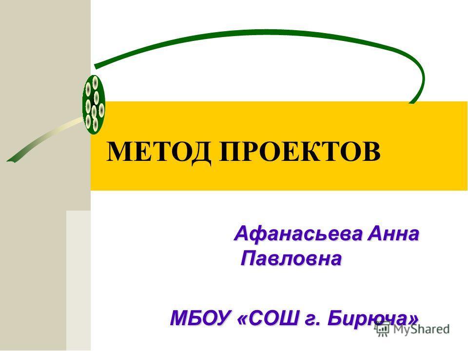 МЕТОД ПРОЕКТОВ Афанасьева Анна Павловна МБОУ «СОШ г. Бирюча» МБОУ «СОШ г. Бирюча»