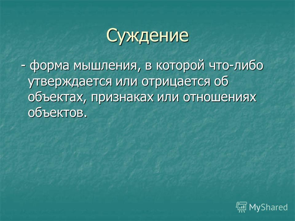 Суждение - форма мышления, в которой что-либо утверждается или отрицается об объектах, признаках или отношениях объектов. - форма мышления, в которой что-либо утверждается или отрицается об объектах, признаках или отношениях объектов.