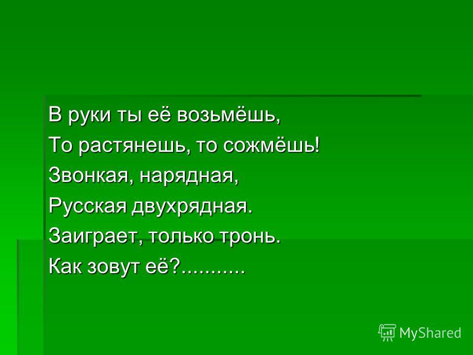 В руки ты её возьмёшь, То растянешь, то сожмёшь! Звонкая, нарядная, Русская двухрядная. Заиграет, только тронь. Как зовут её?...........