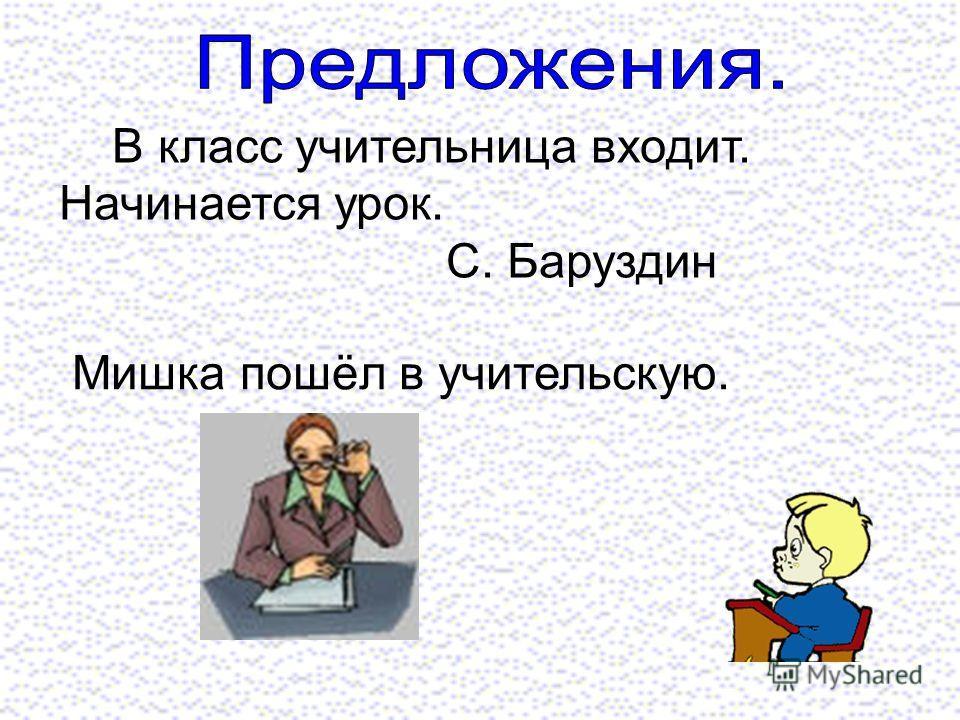 В класс учительница входит. Начинается урок. С. Баруздин Мишка пошёл в учительскую.