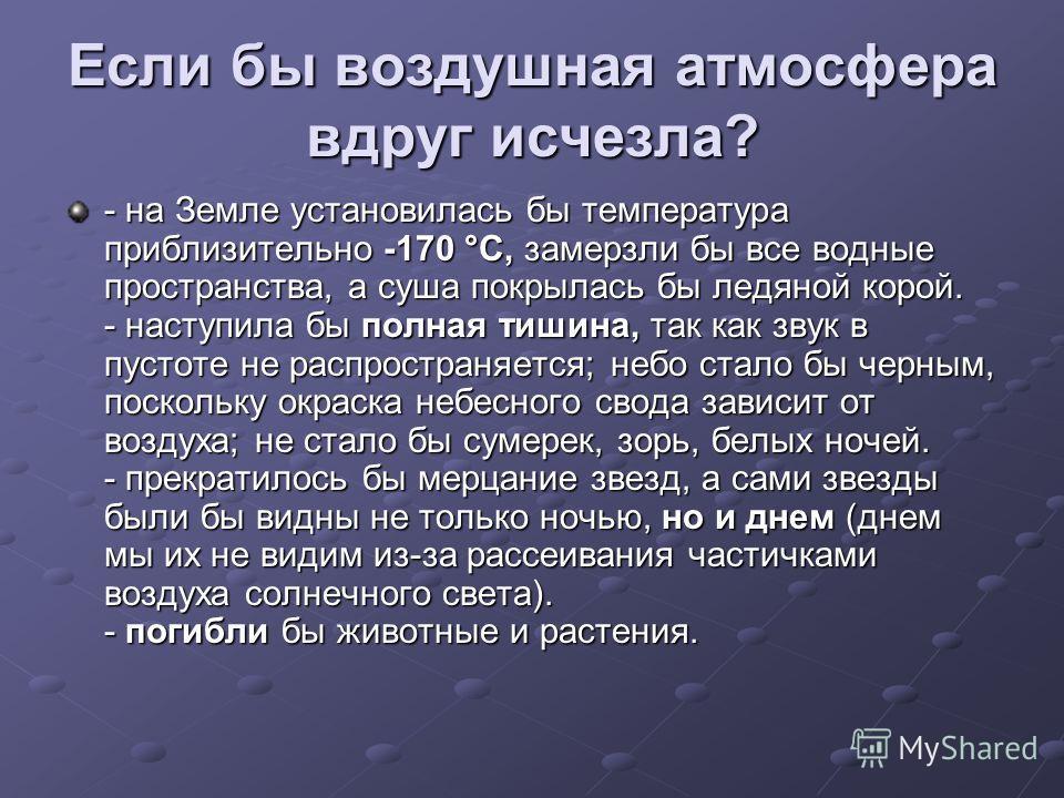 Если бы воздушная атмосфера вдруг исчезла? - на Земле установилась бы температура приблизительно -170 °С, замерзли бы все водные пространства, а суша покрылась бы ледяной корой. - наступила бы полная тишина, так как звук в пустоте не распространяется