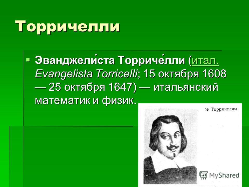 Торричелли Эванджели́ста Торриче́лли (итал. Evangelista Torricelli; 15 октября 1608 25 октября 1647) итальянский математик и физик. Эванджели́ста Торриче́лли (итал. Evangelista Torricelli; 15 октября 1608 25 октября 1647) итальянский математик и физи
