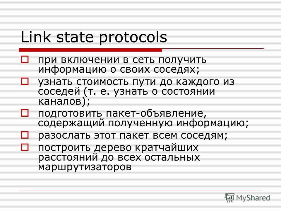 Link state protocols при включении в сеть получить информацию о своих соседях; узнать стоимость пути до каждого из соседей (т. е. узнать о состоянии каналов); подготовить пакет-объявление, содержащий полученную информацию; разослать этот пакет всем с