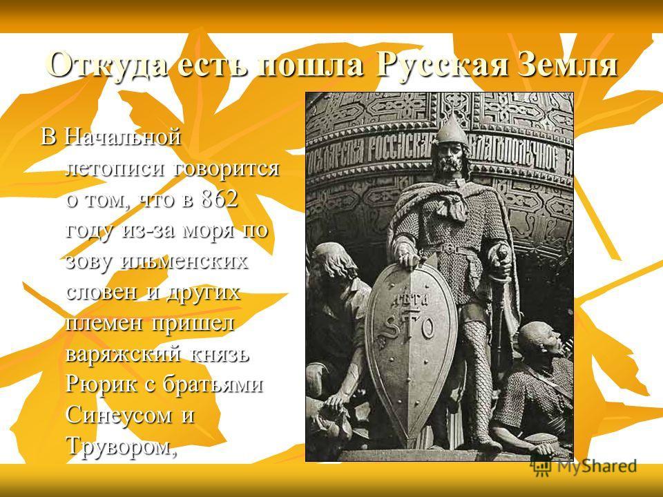 Откуда есть пошла Русская Земля В Начальной летописи говорится о том, что в 862 году из-за моря по зову ильменских словен и других племен пришел варяжский князь Рюрик с братьями Синеусом и Трувором,