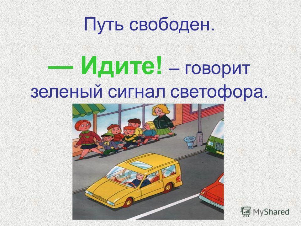 Путь свободен. Идите! – говорит зеленый сигнал светофора.
