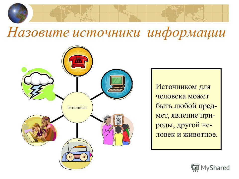 Назовите источники информации источники Источником для человека может быть любой пред- мет, явление при- роды, другой че- ловек и животное.