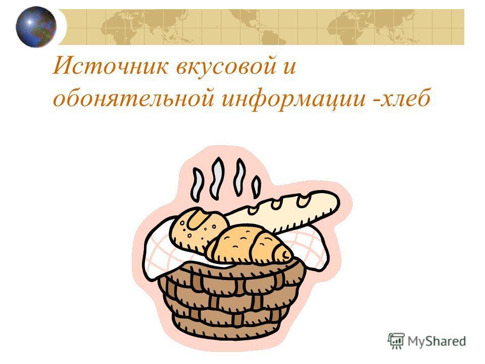 Источник вкусовой и обонятельной информации -хлеб