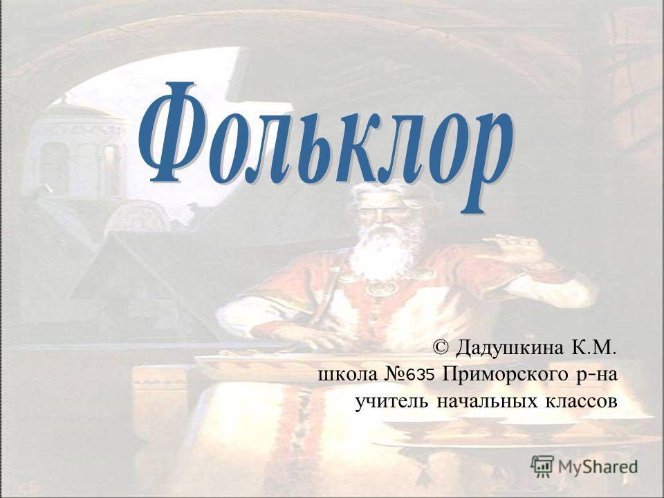 © Дадушкина К. М. школа 635 Приморского р - на учитель начальных классов