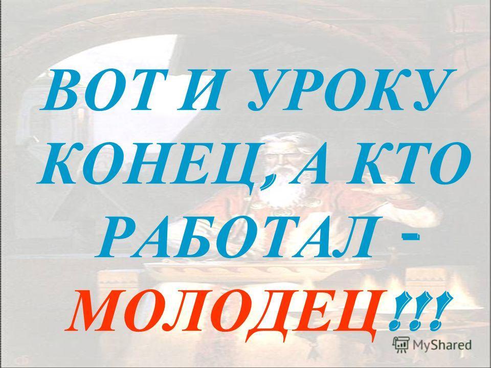 ВОТ И УРОКУ КОНЕЦ, А КТО РАБОТАЛ - МОЛОДЕЦ !!!