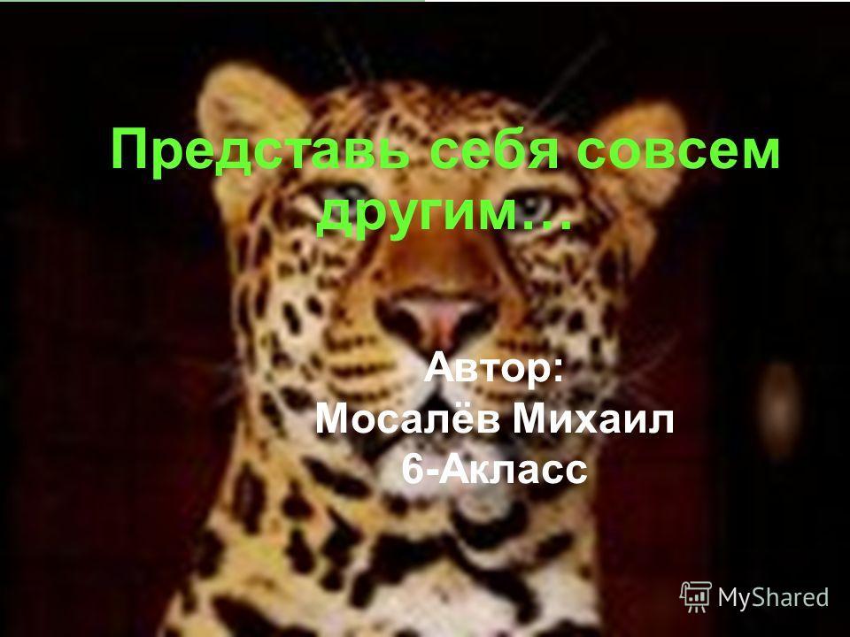 Представь себя совсем другим… Автор: Мосалёв Михаил 6-Акласс