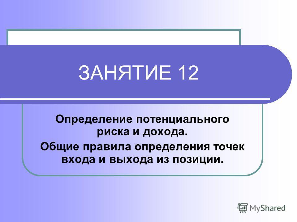 ЗАНЯТИЕ 12 Определение потенциального риска и дохода. Общие правила определения точек входа и выхода из позиции.