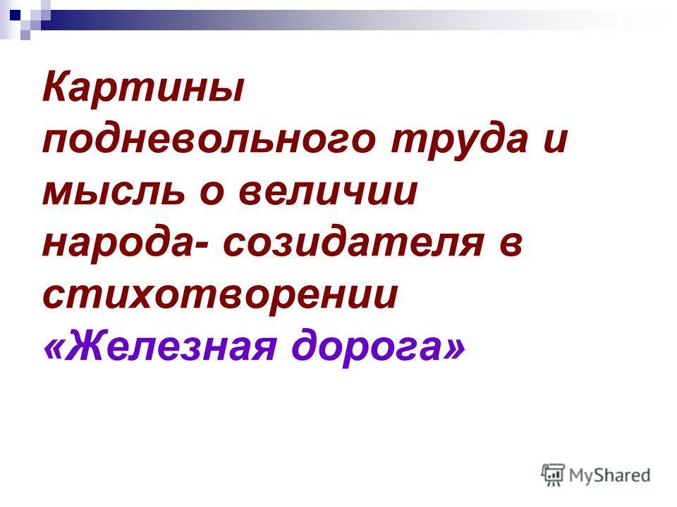 Картины подневольного труда и мысль о величии народа- созидателя в стихотворении «Железная дорога»