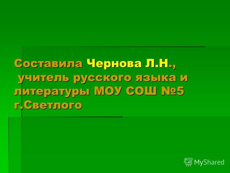 Составила Чернова Л.Н., учитель русского языка и литературы МОУ СОШ 5 г.Светлого