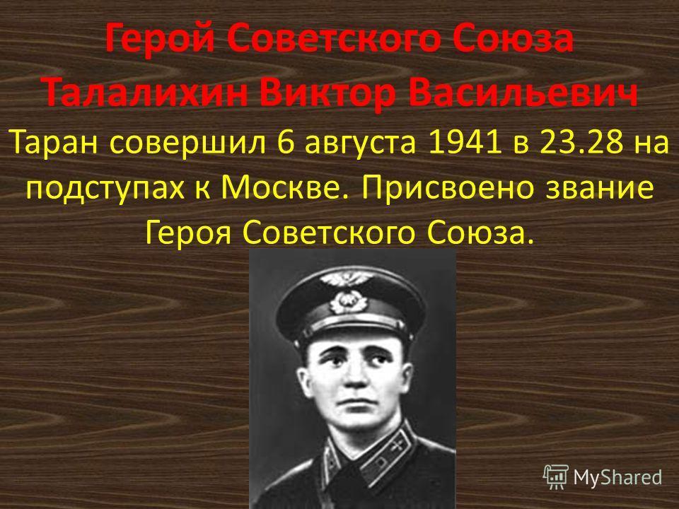Герой Советского Союза Талалихин Виктор Васильевич Таран совершил 6 августа 1941 в 23.28 на подступах к Москве. Присвоено звание Героя Советского Союза.